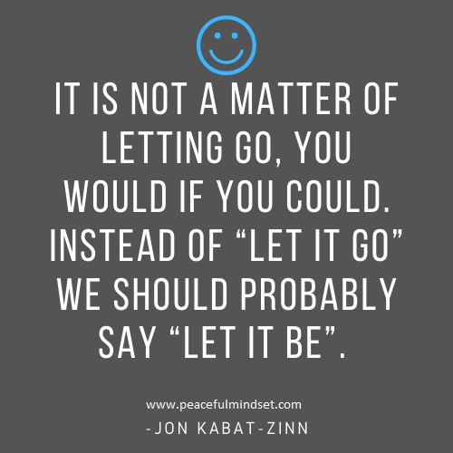 "It is not a matter of letting go, you would if you could. Instead of ""Let it go"" we should probably say ""Let it be"". -Jon Kabat-Zinn"