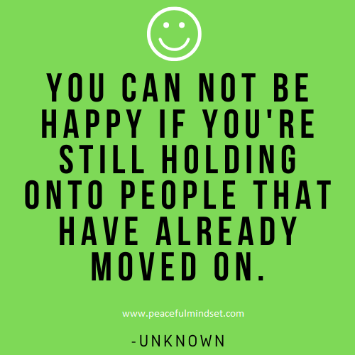 You can not be happy if you're still holding onto people that have already moved on. -Unknown